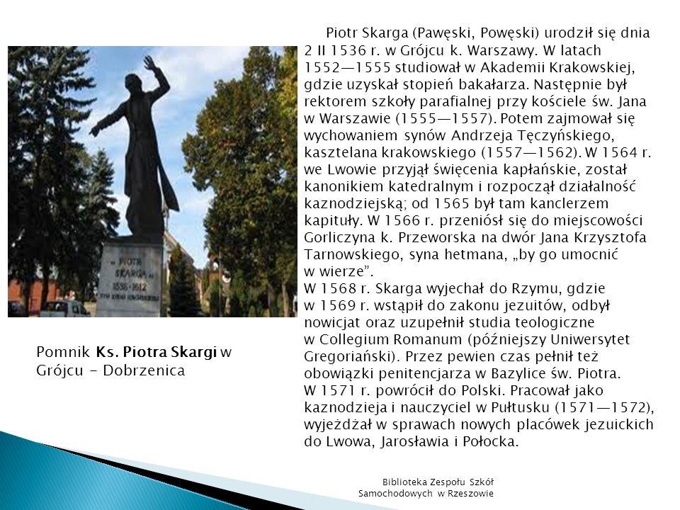 Piotr Skarga (Pawęski, Powęski) urodził się dnia 2 II 1536 r. w Grójcu k. Warszawy. W latach 15521555 studiował w Akademii Krakowskiej, gdzie uzyskał