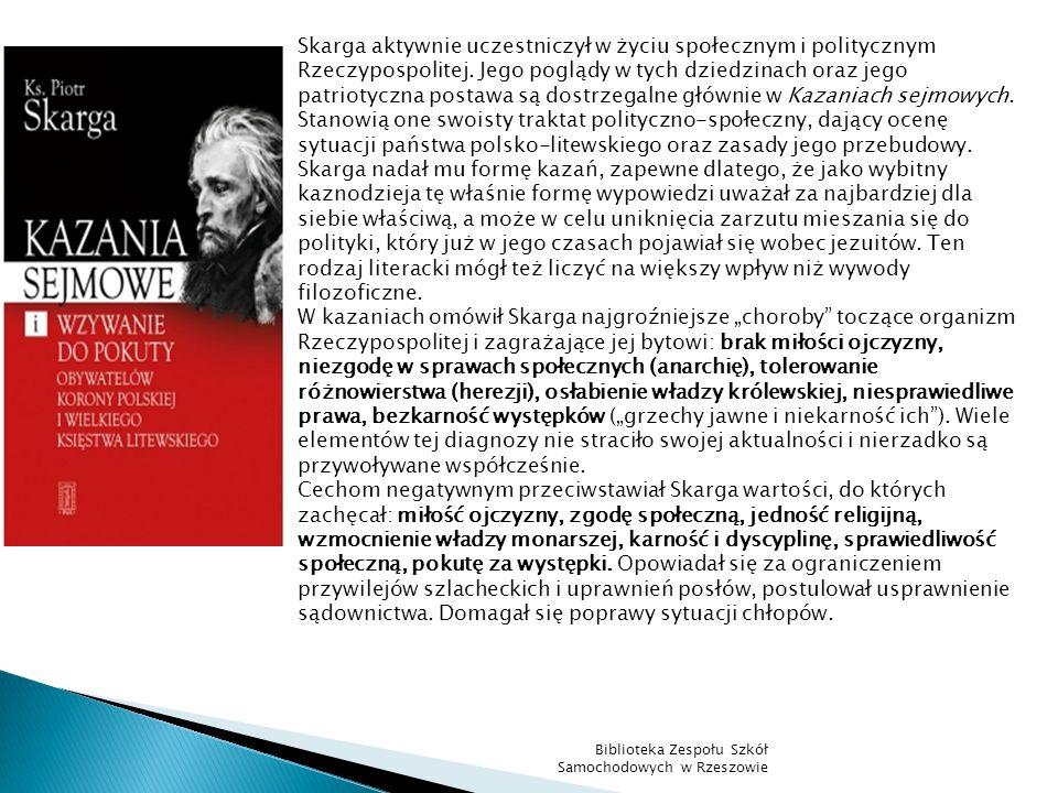 Skarga aktywnie uczestniczył w życiu społecznym i politycznym Rzeczypospolitej. Jego poglądy w tych dziedzinach oraz jego patriotyczna postawa są dost