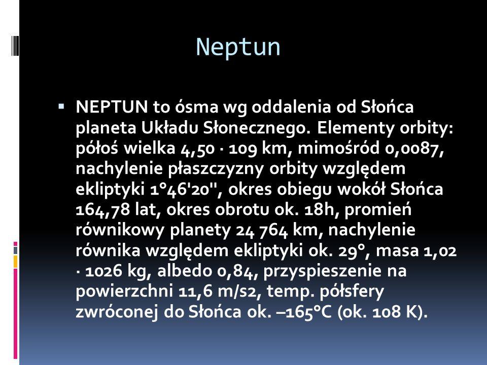 Neptun NEPTUN to ósma wg oddalenia od Słońca planeta Układu Słonecznego. Elementy orbity: półoś wielka 4,50 · 109 km, mimośród 0,0087, nachylenie płas