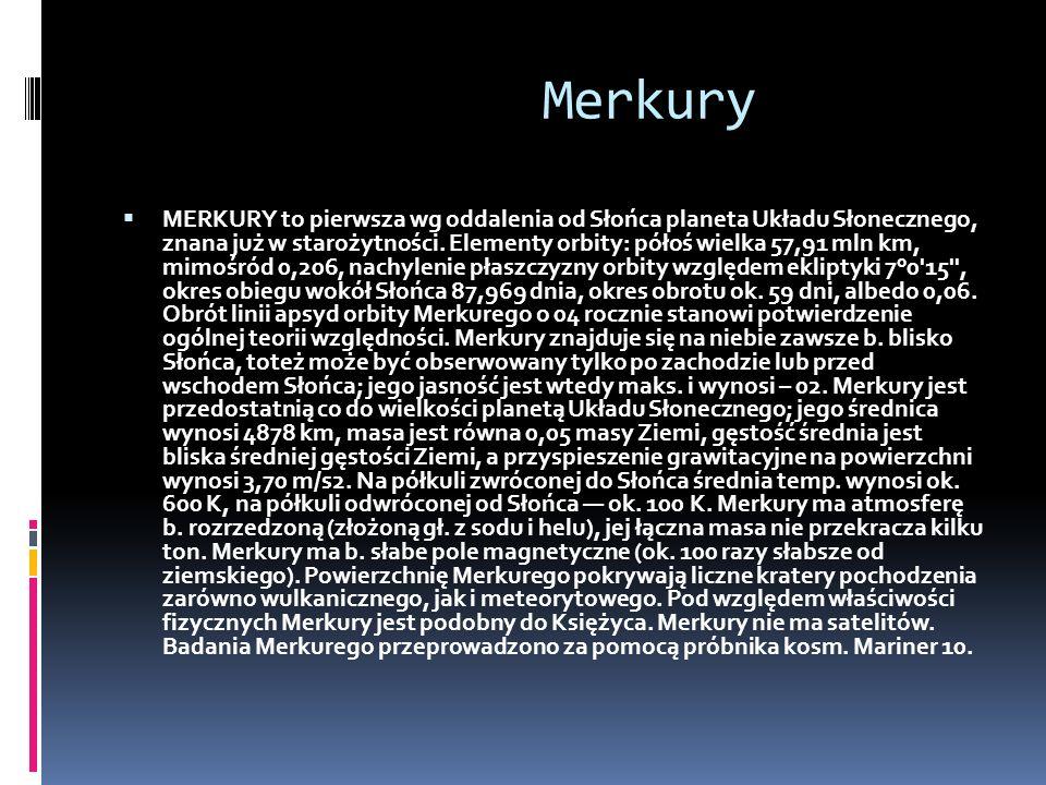 Merkury MERKURY to pierwsza wg oddalenia od Słońca planeta Układu Słonecznego, znana już w starożytności. Elementy orbity: półoś wielka 57,91 mln km,