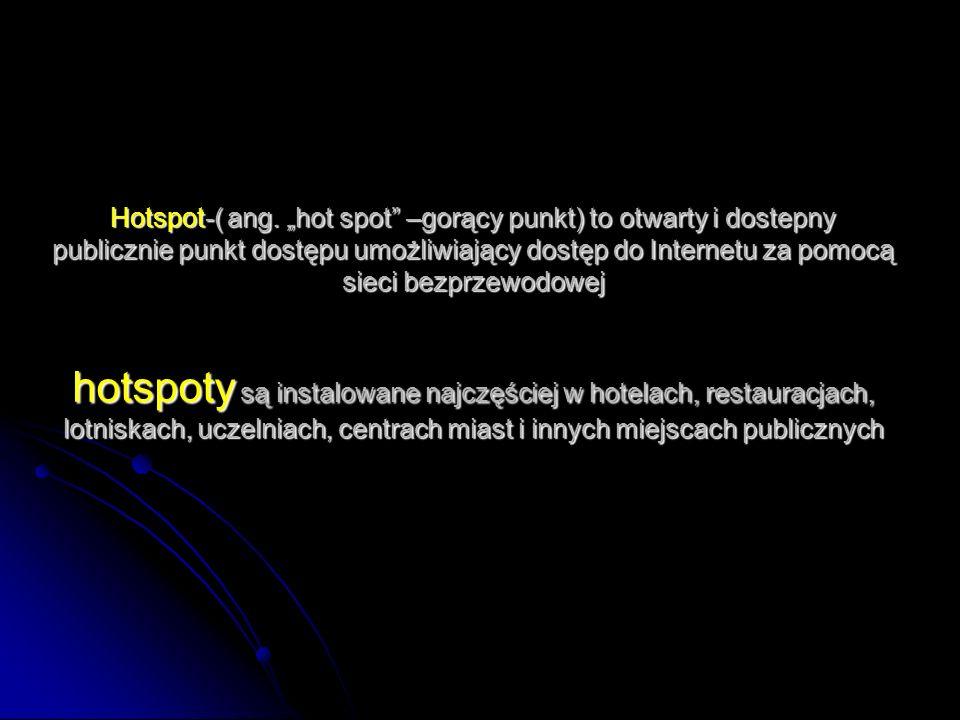 Hotspot-( ang. hot spot –gorący punkt) to otwarty i dostepny publicznie punkt dostępu umożliwiający dostęp do Internetu za pomocą sieci bezprzewodowej