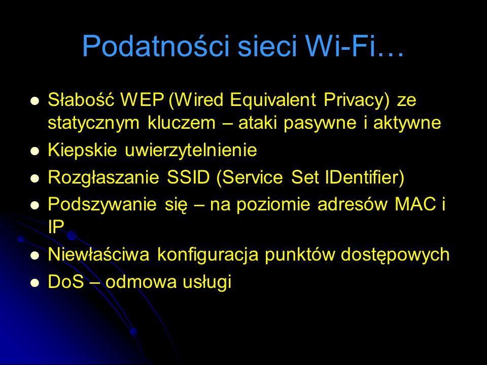 Podatności sieci Wi-Fi… Słabość WEP (Wired Equivalent Privacy) ze statycznym kluczem – ataki pasywne i aktywne Kiepskie uwierzytelnienie Rozgłaszanie