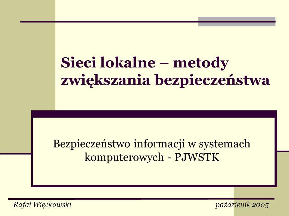 Sieci lokalne – metody zwiększania bezpieczeństwa Bezpieczeństwo informacji w systemach komputerowych - PJWSTK Rafał Więckowski paździenik 2005