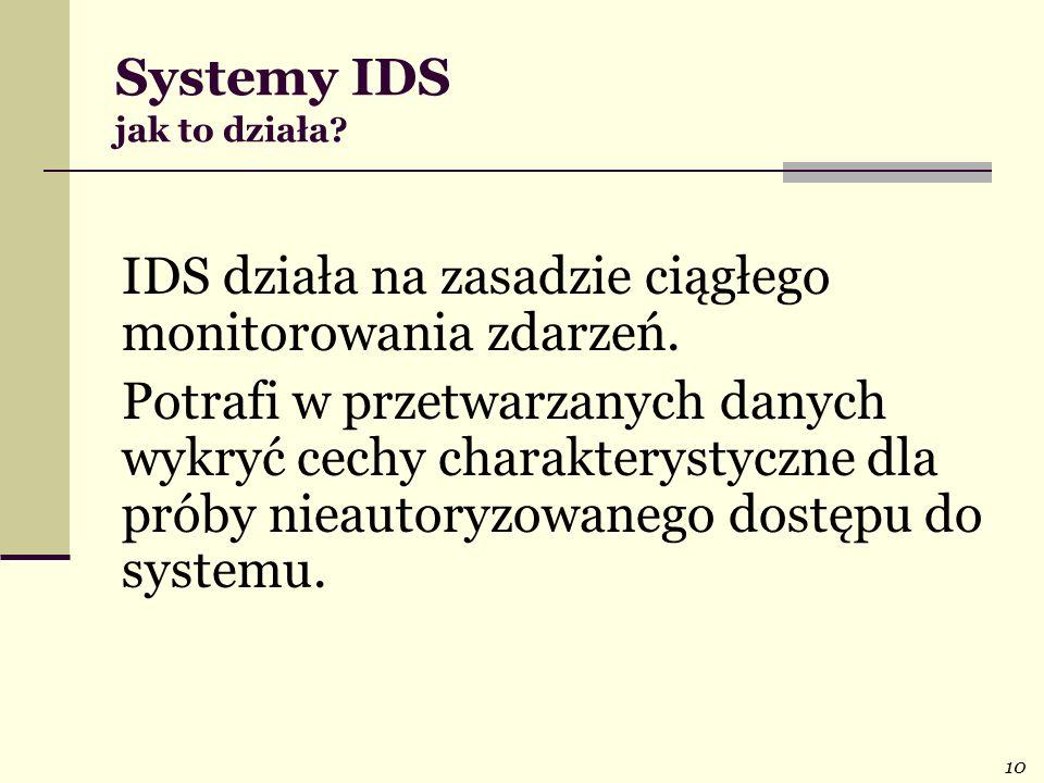 10 Systemy IDS jak to działa? IDS działa na zasadzie ciągłego monitorowania zdarzeń. Potrafi w przetwarzanych danych wykryć cechy charakterystyczne dl