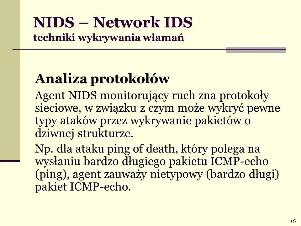 16 NIDS – Network IDS techniki wykrywania włamań Analiza protokołów Agent NIDS monitorujący ruch zna protokoły sieciowe, w związku z czym może wykryć