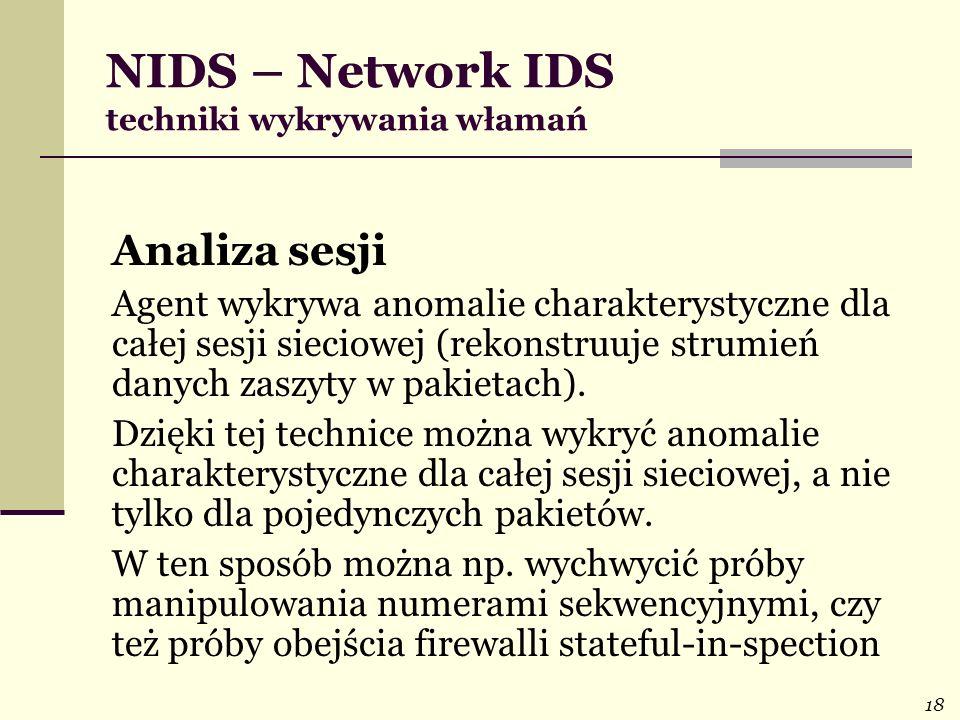 18 NIDS – Network IDS techniki wykrywania włamań Analiza sesji Agent wykrywa anomalie charakterystyczne dla całej sesji sieciowej (rekonstruuje strumi