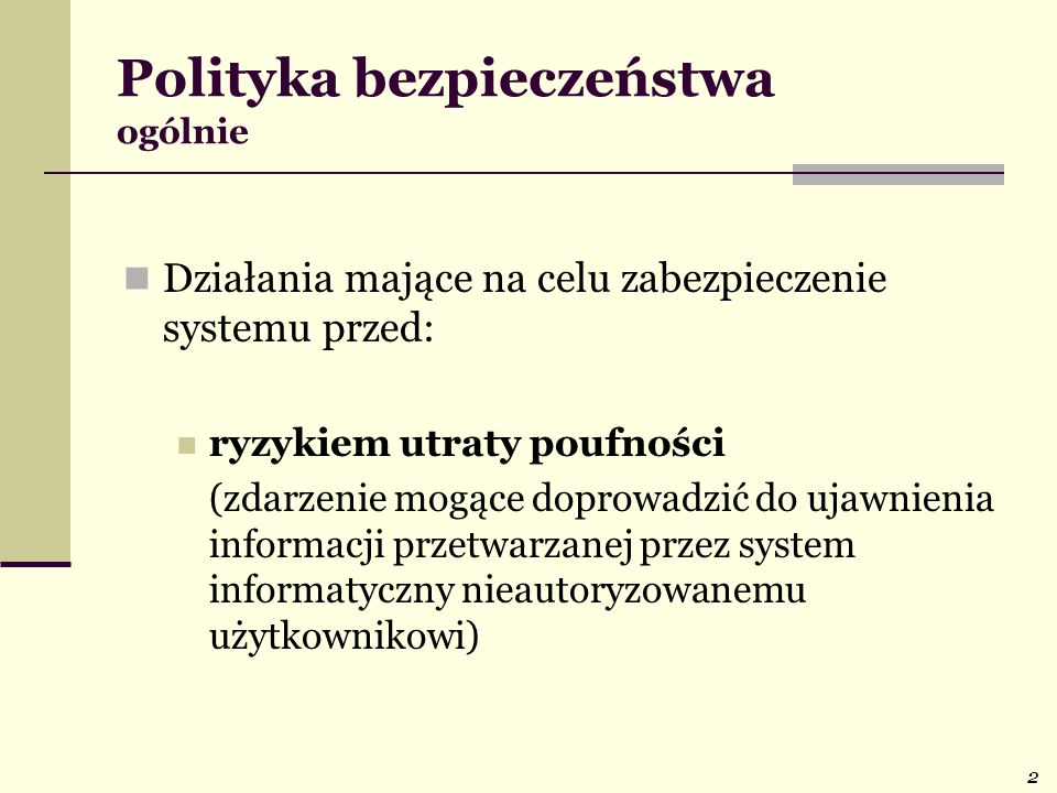 2 Polityka bezpieczeństwa ogólnie Działania mające na celu zabezpieczenie systemu przed: ryzykiem utraty poufności (zdarzenie mogące doprowadzić do uj
