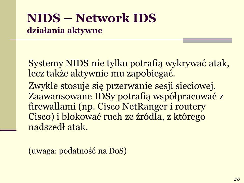 20 NIDS – Network IDS działania aktywne Systemy NIDS nie tylko potrafią wykrywać atak, lecz także aktywnie mu zapobiegać. Zwykle stosuje się przerwani