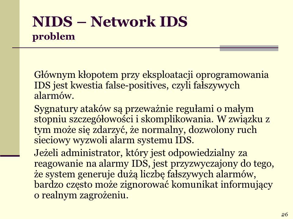 26 NIDS – Network IDS problem Głównym kłopotem przy eksploatacji oprogramowania IDS jest kwestia false-positives, czyli fałszywych alarmów. Sygnatury