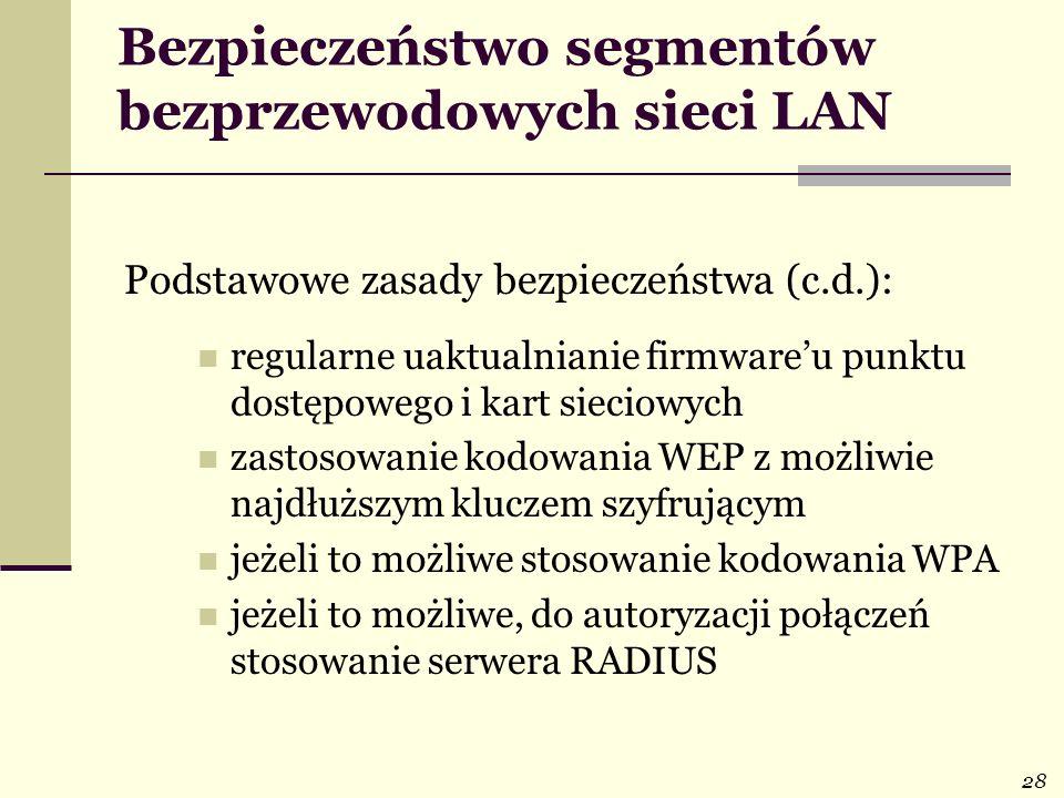 28 Bezpieczeństwo segmentów bezprzewodowych sieci LAN Podstawowe zasady bezpieczeństwa (c.d.): regularne uaktualnianie firmwareu punktu dostępowego i
