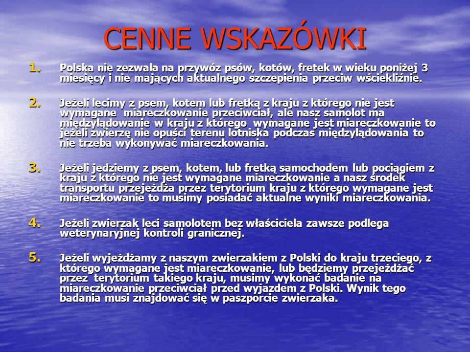 CENNE WSKAZÓWKI 1. Polska nie zezwala na przywóz psów, kotów, fretek w wieku poniżej 3 miesięcy i nie mających aktualnego szczepienia przeciw wściekli
