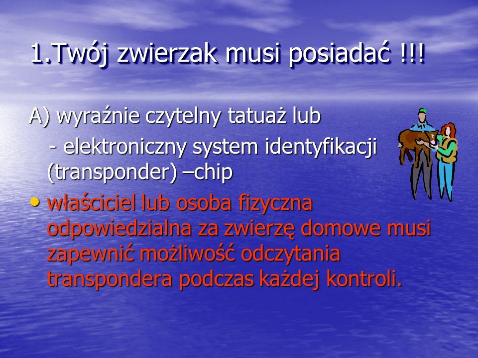 1.Twój zwierzak musi posiadać !!! A) wyraźnie czytelny tatuaż lub - elektroniczny system identyfikacji (transponder) –chip - elektroniczny system iden
