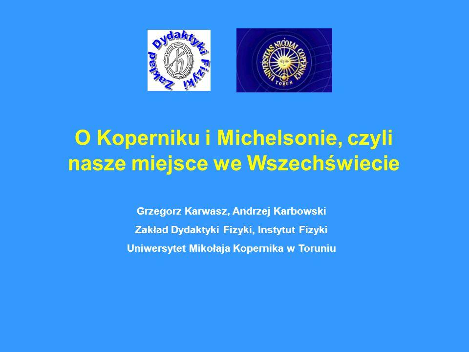 O Koperniku i Michelsonie, czyli nasze miejsce we Wszechświecie Grzegorz Karwasz, Andrzej Karbowski Zakład Dydaktyki Fizyki, Instytut Fizyki Uniwersyt