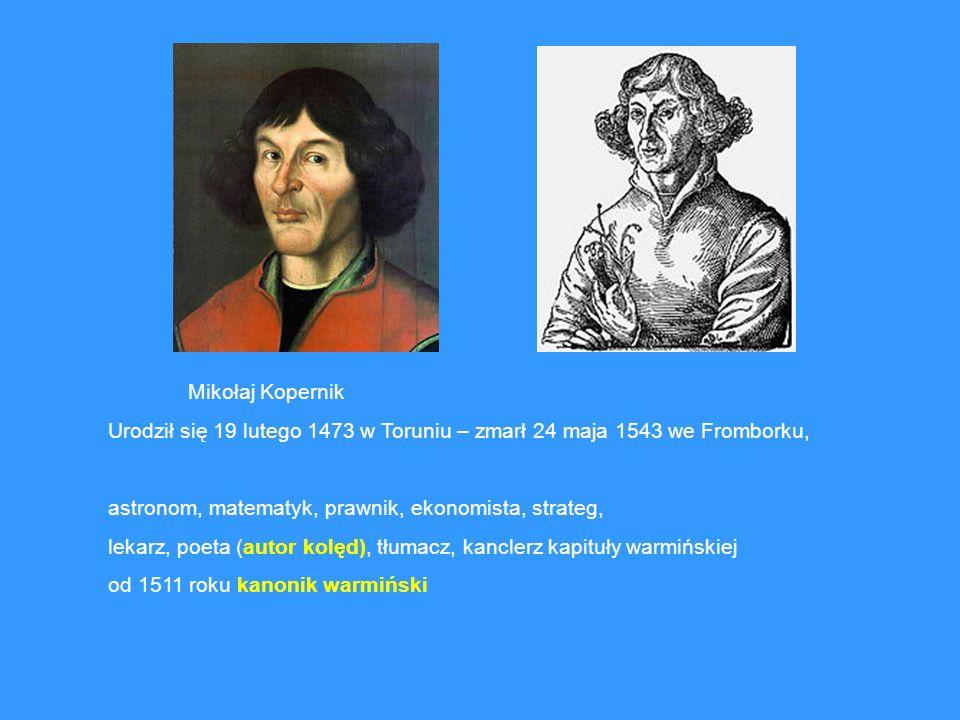 Mikołaj Kopernik Urodził się 19 lutego 1473 w Toruniu – zmarł 24 maja 1543 we Fromborku, astronom, matematyk, prawnik, ekonomista, strateg, lekarz, po