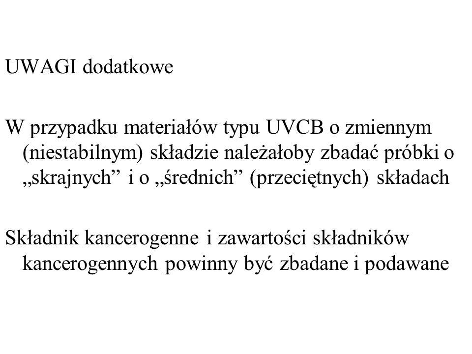 UWAGI dodatkowe W przypadku materiałów typu UVCB o zmiennym (niestabilnym) składzie należałoby zbadać próbki o skrajnych i o średnich (przeciętnych) składach Składnik kancerogenne i zawartości składników kancerogennych powinny być zbadane i podawane