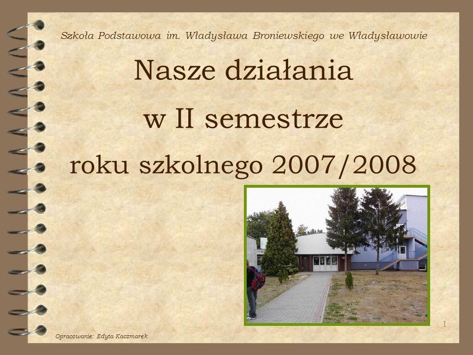 1 Szkoła Podstawowa im. Władysława Broniewskiego we Władysławowie Nasze działania w II semestrze roku szkolnego 2007/2008 Opracowanie: Edyta Kaczmarek