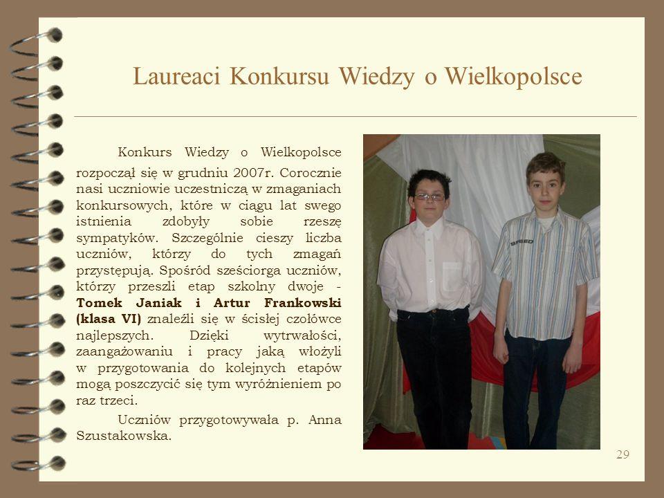 29 Laureaci Konkursu Wiedzy o Wielkopolsce Konkurs Wiedzy o Wielkopolsce rozpoczął się w grudniu 2007r. Corocznie nasi uczniowie uczestniczą w zmagani