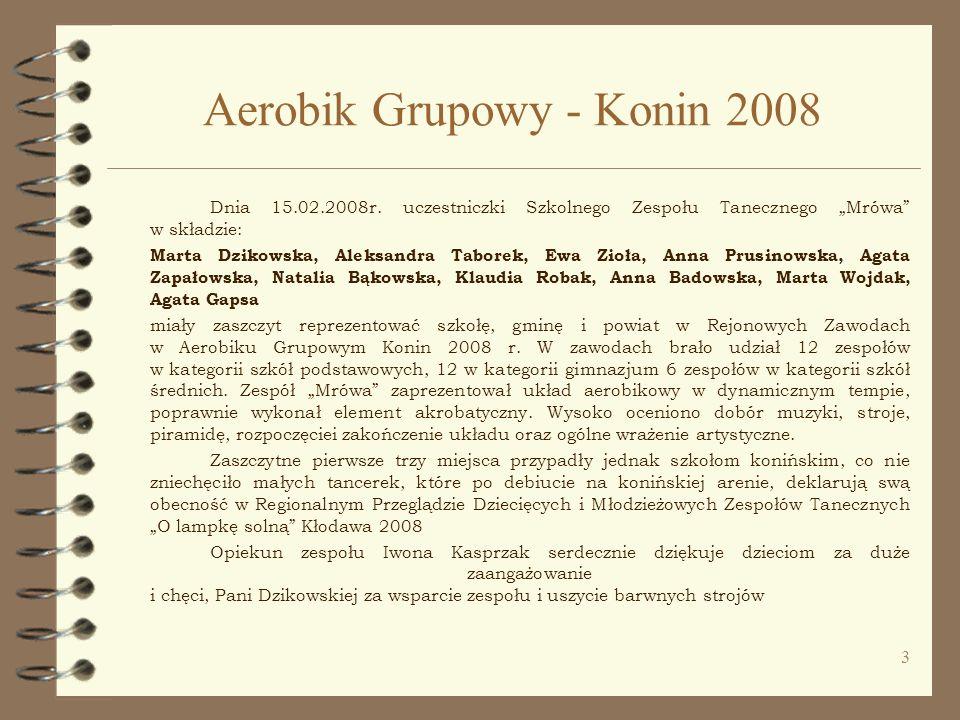 3 Aerobik Grupowy - Konin 2008 Dnia 15.02.2008r. uczestniczki Szkolnego Zespołu Tanecznego Mrówa w składzie: Marta Dzikowska, Aleksandra Taborek, Ewa