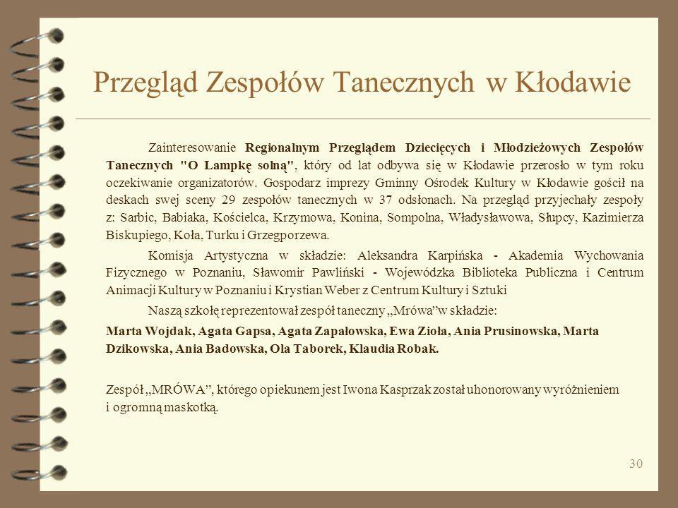 30 Przegląd Zespołów Tanecznych w Kłodawie Zainteresowanie Regionalnym Przeglądem Dziecięcych i Młodzieżowych Zespołów Tanecznych O Lampkę solną , który od lat odbywa się w Kłodawie przerosło w tym roku oczekiwanie organizatorów.