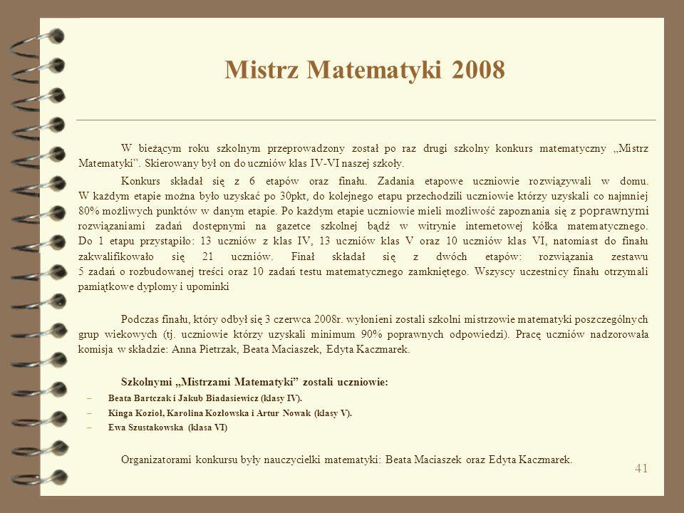 41 Mistrz Matematyki 2008 W bieżącym roku szkolnym przeprowadzony został po raz drugi szkolny konkurs matematyczny Mistrz Matematyki. Skierowany był o