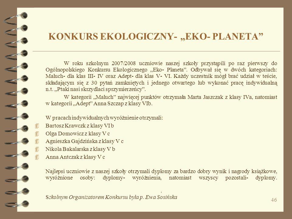 46 KONKURS EKOLOGICZNY- EKO- PLANETA W roku szkolnym 2007/2008 uczniowie naszej szkoły przystąpili po raz pierwszy do Ogólnopolskiego Konkursu Ekologi