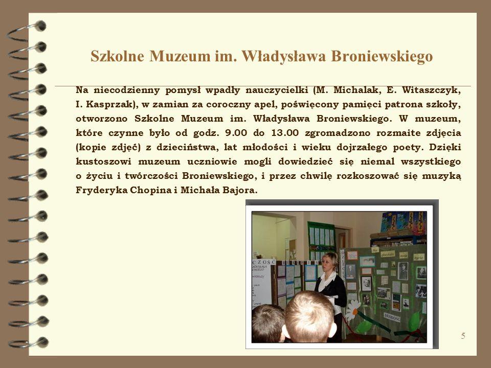 5 Szkolne Muzeum im. Władysława Broniewskiego Na niecodzienny pomysł wpadły nauczycielki (M. Michalak, E. Witaszczyk, I. Kasprzak), w zamian za corocz
