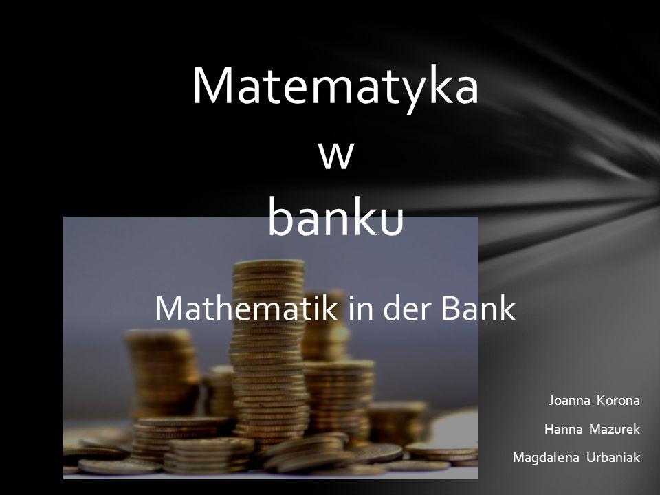 Joanna Korona Hanna Mazurek Magdalena Urbaniak Matematyka w banku Mathematik in der Bank