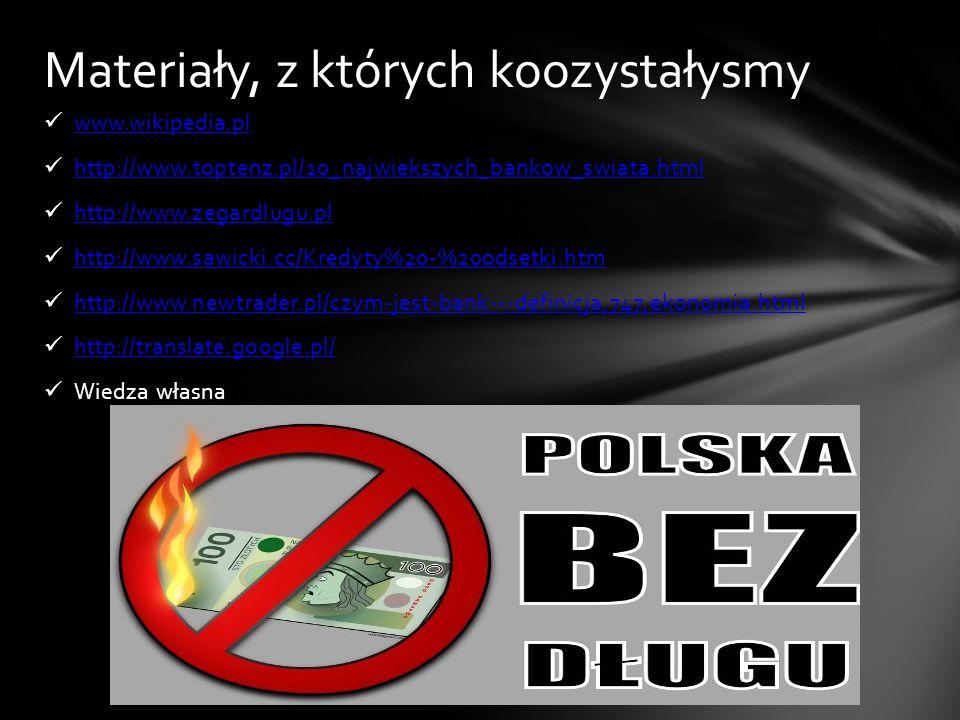 www.wikipedia.pl http://www.toptenz.pl/10_najwiekszych_bankow_swiata.html http://www.zegardlugu.pl http://www.sawicki.cc/Kredyty%20-%20odsetki.htm htt