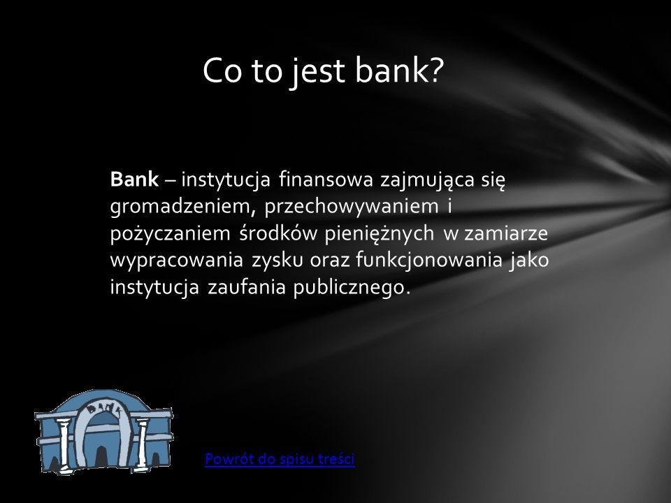 Co to jest bank? Bank – instytucja finansowa zajmująca się gromadzeniem, przechowywaniem i pożyczaniem środków pieniężnych w zamiarze wypracowania zys