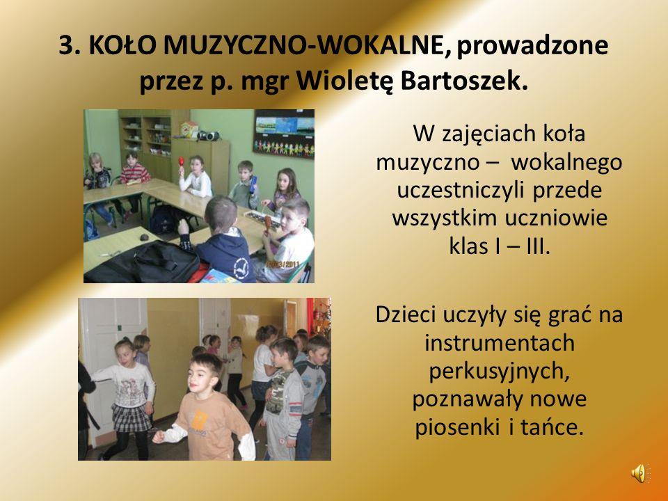 3.KOŁO MUZYCZNO-WOKALNE, prowadzone przez p. mgr Wioletę Bartoszek.