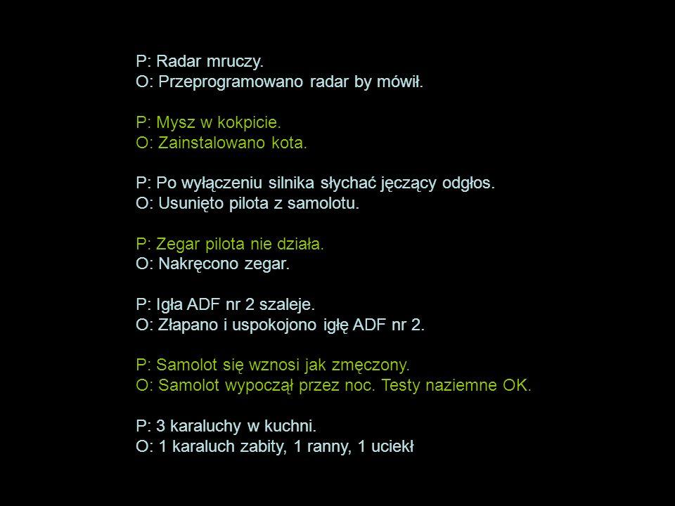 P: Radar mruczy. O: Przeprogramowano radar by mówił. P: Mysz w kokpicie. O: Zainstalowano kota. P: Po wyłączeniu silnika słychać jęczący odgłos. O: Us
