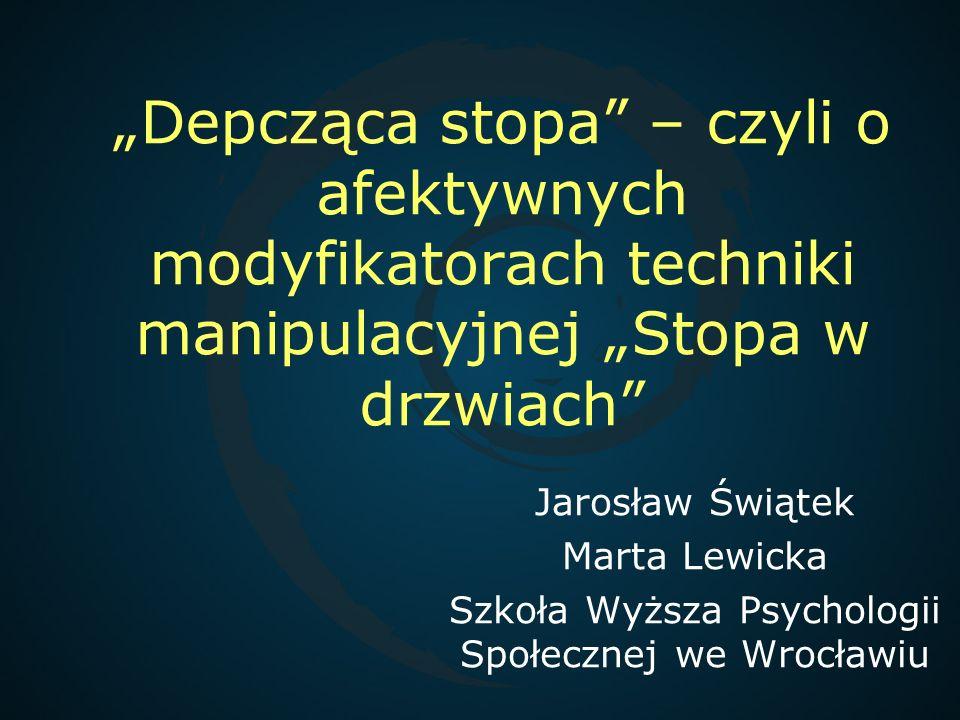 Depcząca stopa – czyli o afektywnych modyfikatorach techniki manipulacyjnej Stopa w drzwiach Jarosław Świątek Marta Lewicka Szkoła Wyższa Psychologii
