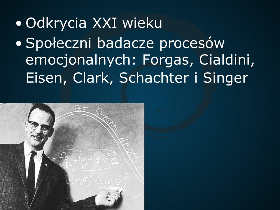 Odkrycia XXI wieku Społeczni badacze procesów emocjonalnych: Forgas, Cialdini, Eisen, Clark, Schachter i Singer