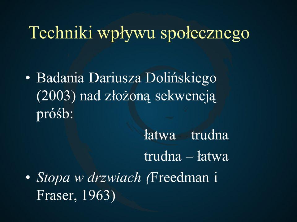 Techniki wpływu społecznego Badania Dariusza Dolińskiego (2003) nad złożoną sekwencją próśb: łatwa – trudna trudna – łatwa Stopa w drzwiach (Freedman
