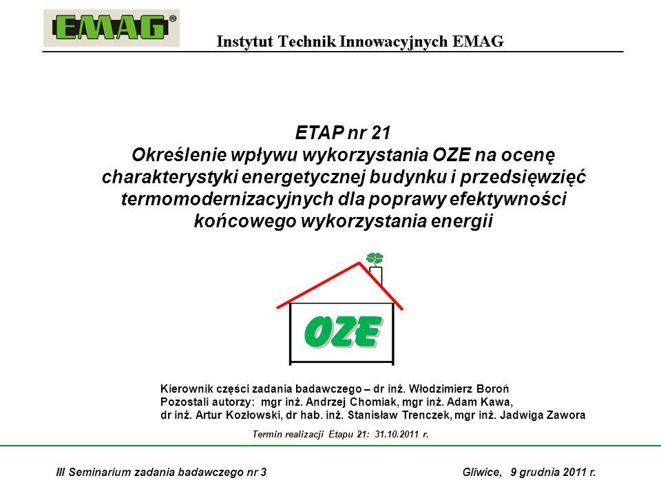 2 Etap nr 21: Określenie wpływu wykorzystania OZE na ocenę charakterystyki energetycznej budynku i przedsięwzięć termomodernizacyjnych dla poprawy efektywności końcowego wykorzystania energii Badanie wpływu jakości energetycznej budynków na możliwości wykorzystania zasobów OZE Badanie wpływu stosowania instalacji OZE na poprawę charakterystyki energetycznej budynku i na zakres przedsięwzięć termomodernizacyjnych w budynku Analiza przykładów zastosowania instalacji OZE w budynkach i ocena ich wpływu na parametry energetyczno-ekologiczne Analiza i ocena wpływu stosowania instalacji OZE w budynkach na realizację krajowych zadań w zakresie oszczędności energii końcowej wynikających z postanowień Dyrektywy ESD 2006/32/WE (poprawa efektywności energetycznej) Zakres zagadnień badawczych: