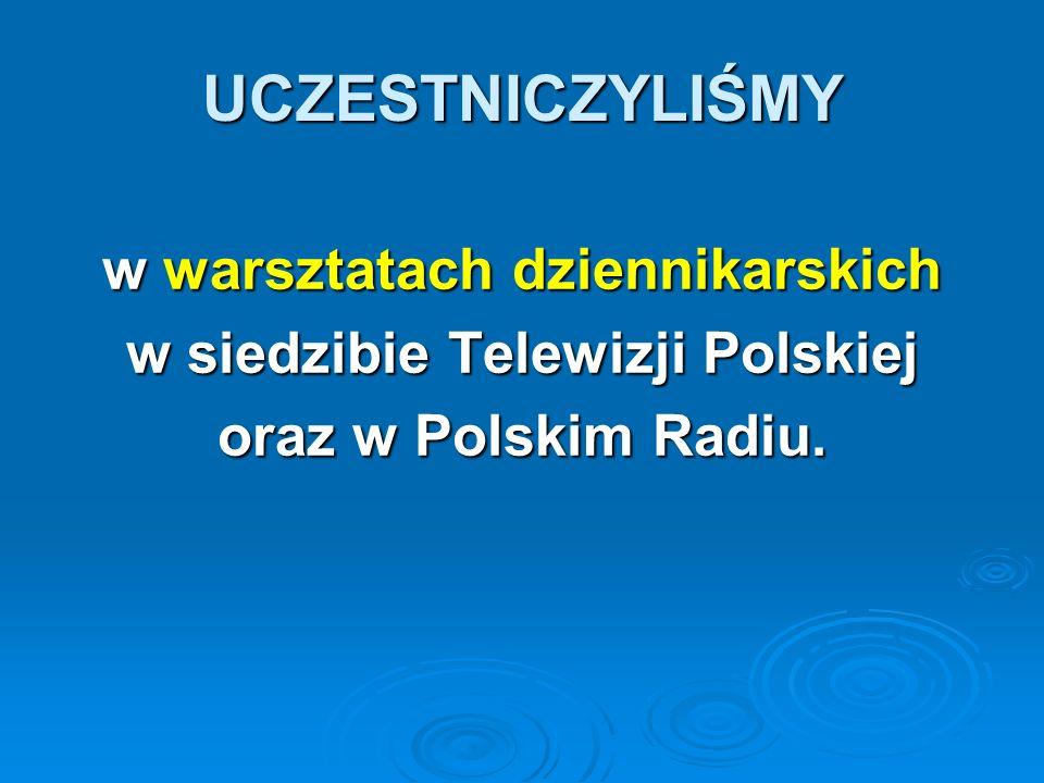 UCZESTNICZYLIŚMY w warsztatach dziennikarskich w siedzibie Telewizji Polskiej oraz w Polskim Radiu.