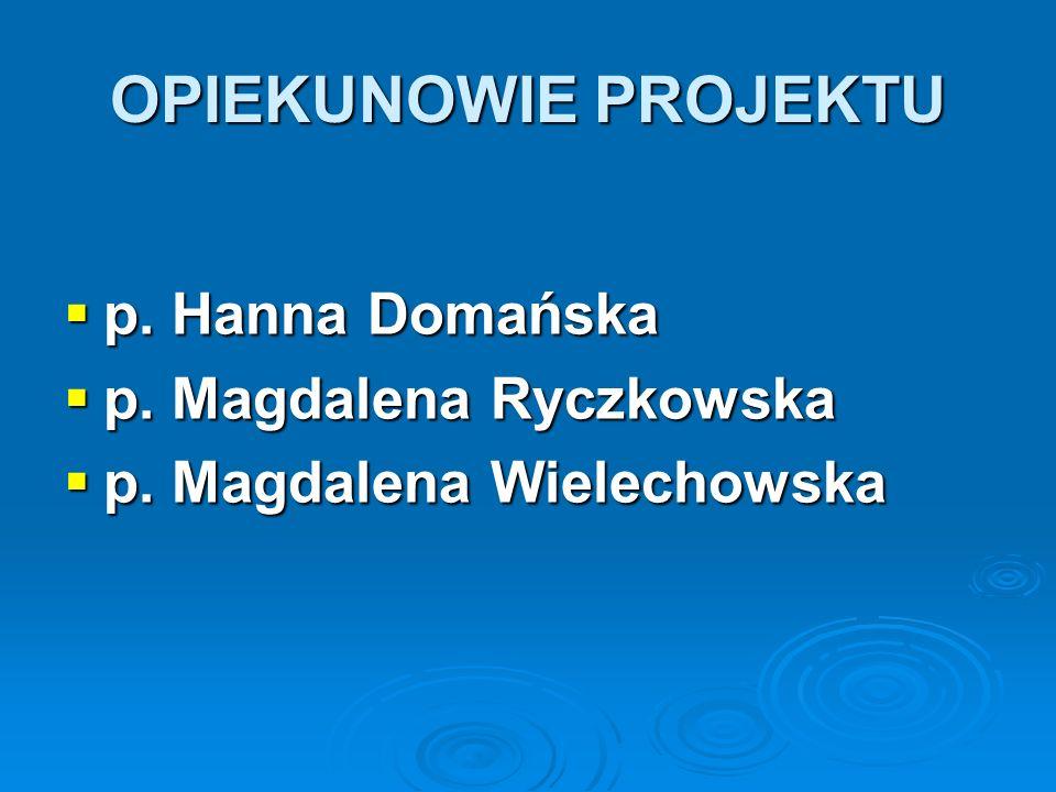 OPIEKUNOWIE PROJEKTU p. Hanna Domańska p. Hanna Domańska p. Magdalena Ryczkowska p. Magdalena Ryczkowska p. Magdalena Wielechowska p. Magdalena Wielec