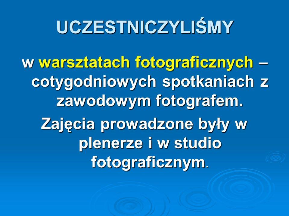 UCZESTNICZYLIŚMY w warsztatach fotograficznych – cotygodniowych spotkaniach z zawodowym fotografem. Zajęcia prowadzone były w plenerze i w studio foto