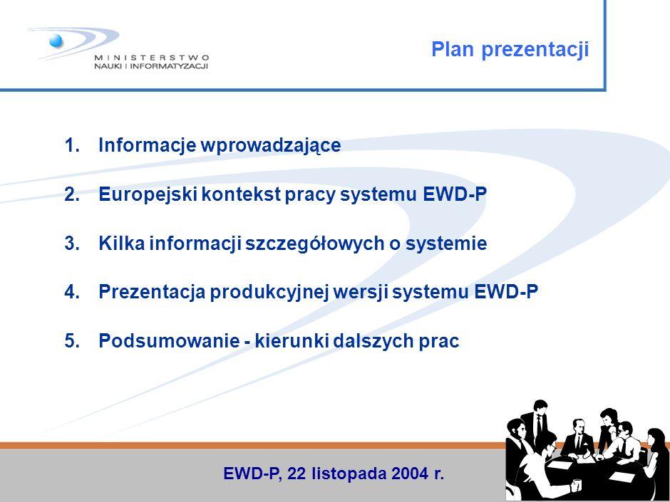 1.Informacje wprowadzające 2.Europejski kontekst pracy systemu EWD-P 3.Kilka informacji szczegółowych o systemie 4.Prezentacja produkcyjnej wersji systemu EWD-P 5.Podsumowanie - kierunki dalszych prac Plan prezentacji EWD-P, 22 listopada 2004 r.