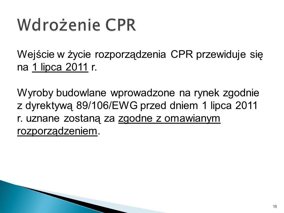 Wejście w życie rozporządzenia CPR przewiduje się na 1 lipca 2011 r. Wyroby budowlane wprowadzone na rynek zgodnie z dyrektywą 89/106/EWG przed dniem
