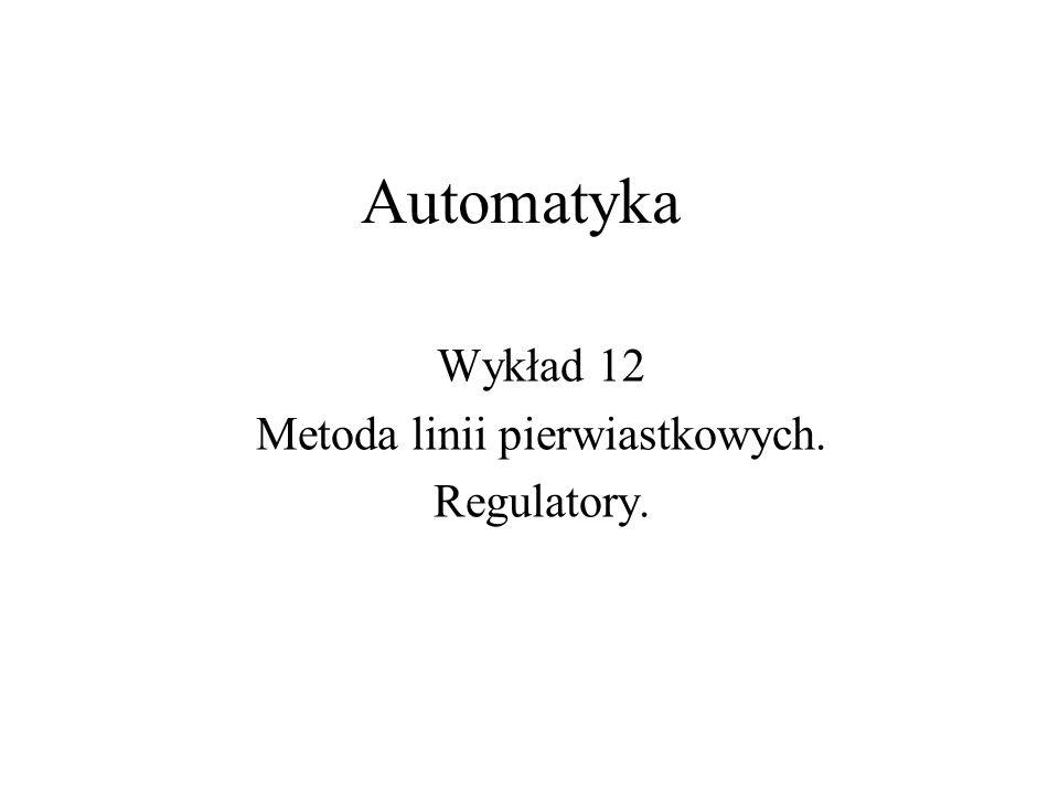 Automatyka Wykład 12 Metoda linii pierwiastkowych. Regulatory.