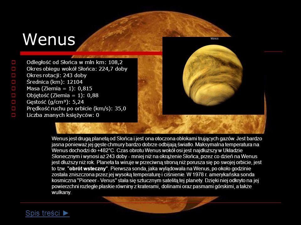 Wenus Odległość od Słońca w mln km: 108,2 Okres obiegu wokół Słońca: 224,7 doby Okres rotacji: 243 doby Średnica (km): 12104 Masa (Ziemia = 1): 0,815 Objętość (Ziemia = 1): 0,88 Gęstość (g/cm³): 5,24 Prędkość ruchu po orbicie (km/s): 35,0 Liczba znanych księżyców: 0 Wenus jest drugą planetą od Słońca i jest ona otoczona obłokami trujących gazów.