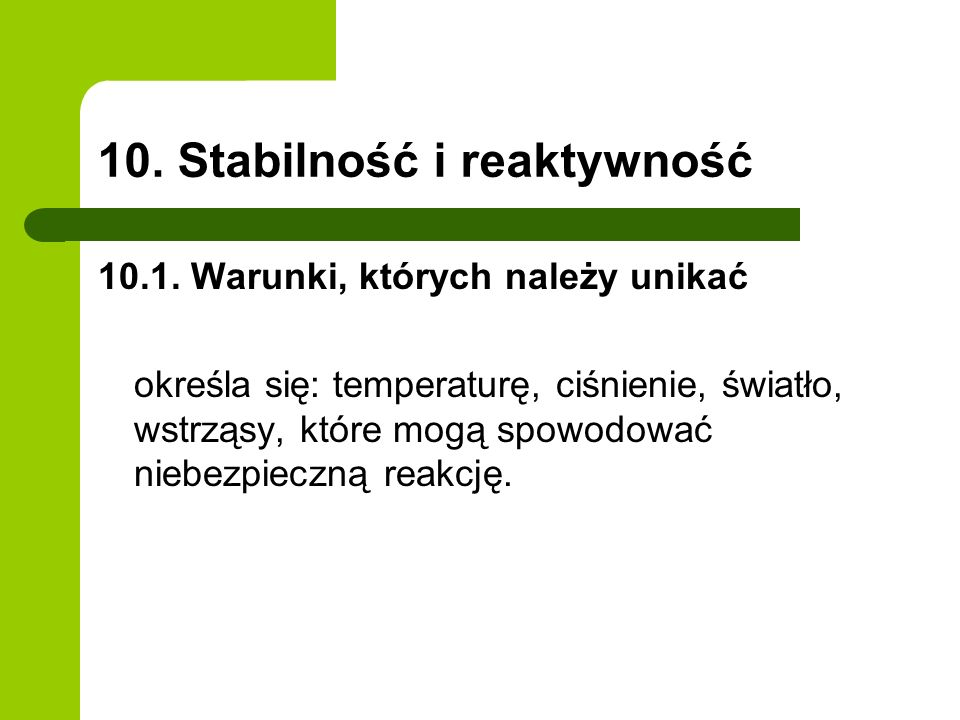 10. Stabilność i reaktywność 10.1. Warunki, których należy unikać określa się: temperaturę, ciśnienie, światło, wstrząsy, które mogą spowodować niebez