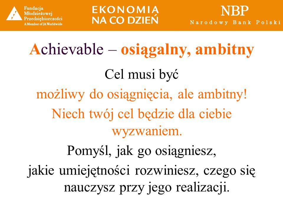 Achievable – osiągalny, ambitny Cel musi być możliwy do osiągnięcia, ale ambitny! Niech twój cel będzie dla ciebie wyzwaniem. Pomyśl, jak go osiągnies