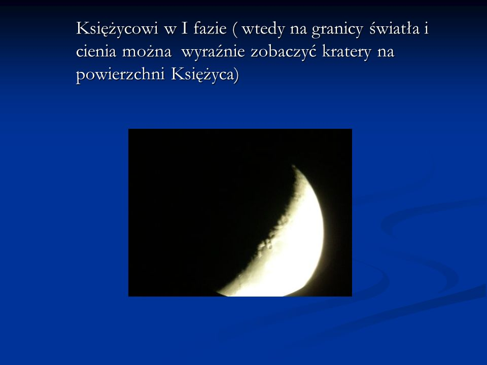 Księżycowi w I fazie ( wtedy na granicy światła i cienia można wyraźnie zobaczyć kratery na powierzchni Księżyca)