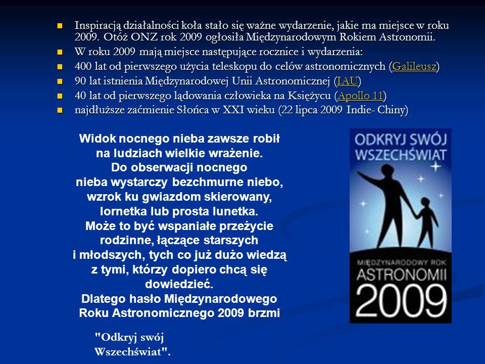 Inspiracją działalności koła stało się ważne wydarzenie, jakie ma miejsce w roku 2009. Otóż ONZ rok 2009 ogłosiła Międzynarodowym Rokiem Astronomii. I