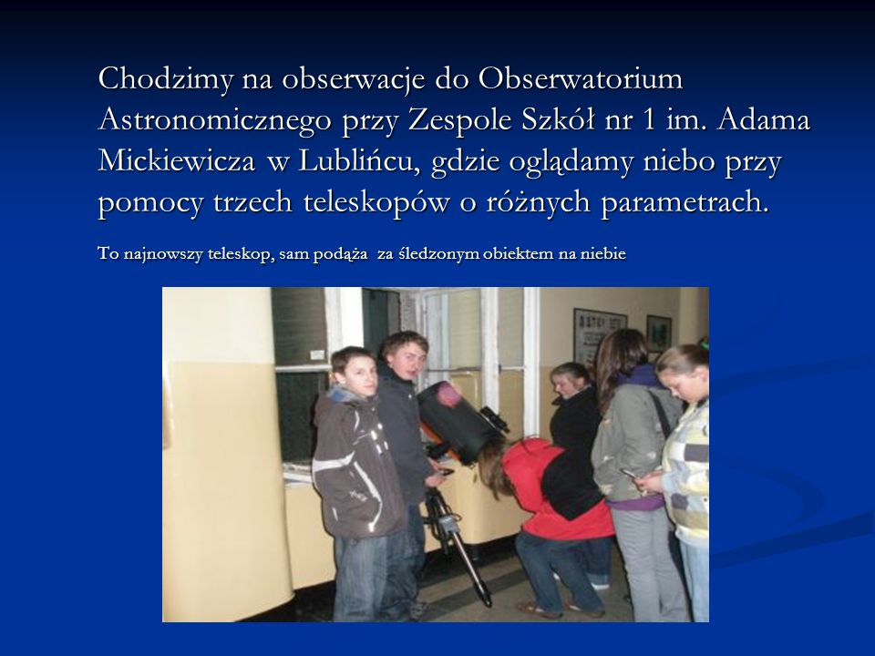 Chodzimy na obserwacje do Obserwatorium Astronomicznego przy Zespole Szkół nr 1 im. Adama Mickiewicza w Lublińcu, gdzie oglądamy niebo przy pomocy trz