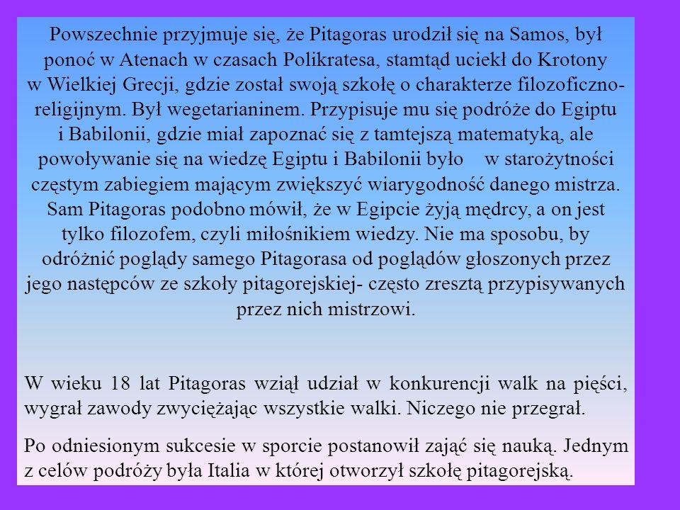 Powszechnie przyjmuje się, że Pitagoras urodził się na Samos, był ponoć w Atenach w czasach Polikratesa, stamtąd uciekł do Krotony w Wielkiej Grecji, gdzie został swoją szkołę o charakterze filozoficzno- religijnym.