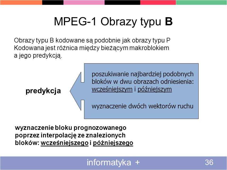 MPEG-1 Obrazy typu B informatyka + 36 Obrazy typu B kodowane są podobnie jak obrazy typu P Kodowana jest różnica między bieżącym makroblokiem a jego p
