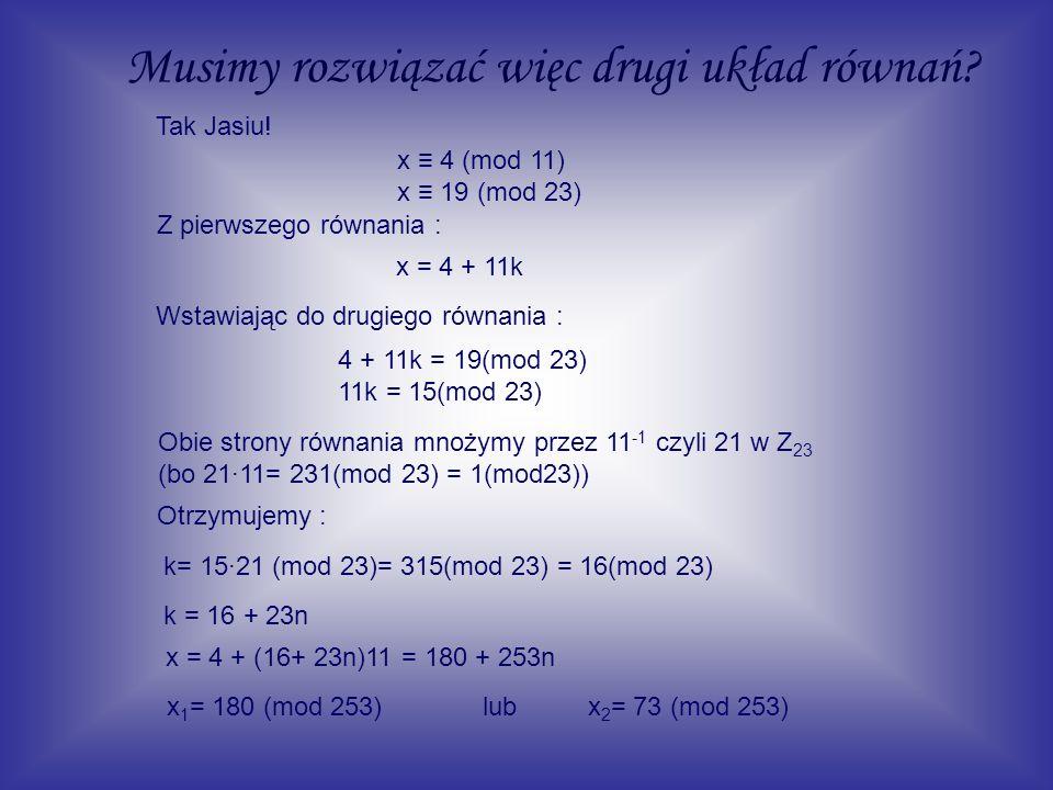 Musimy rozwiązać więc drugi układ równań? x 4 (mod 11) x 19 (mod 23) Z pierwszego równania : x = 4 + 11k Wstawiając do drugiego równania : 4 + 11k = 1